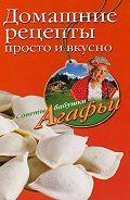 Агафья Звонарева - Домашние рецепты просто и вкусно