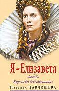 Наталья Павлищева - Я – Елизавета. Любовь Королевы-девственницы