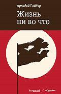 Аркадий Петрович Гайдар -Жизнь ни во что (Лбовщина)