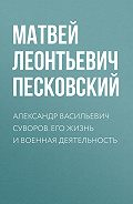 Матвей Леонтьевич Песковский - Александр Васильевич Суворов. Его жизнь и военная деятельность