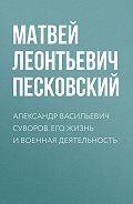 Матвей Леонтьевич Песковский -Александр Васильевич Суворов. Его жизнь и военная деятельность