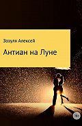 Алексей Зозуля -Антиан на луне
