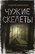 Андрей Кокотюха -Чужие скелеты