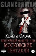 Хельга Ололо -Сланцермен: Хентайный монстр, или Московские тентакли