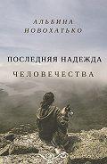 Альбина Новохатько -Последняя надежда человечества