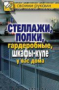 Галина Серикова - Стеллажи, полки, гардеробные, шкафы-купе у вас дома