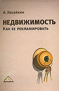 Александр Назайкин - Недвижимость. Как ее рекламировать
