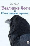 Илья Сергеевич Ермаков -Безликие Боги и стеклянное время. Книга 1