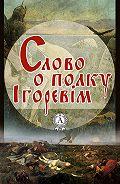 Автор Неизвестный -Слово о полку Ігоревім