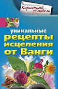 Людмила Михайлова -Уникальные рецепты исцеления от Ванги