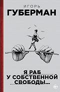 Игорь Губерман -Я раб у собственной свободы… (сборник)