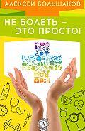 Алексей Большаков -Не болеть – это просто!