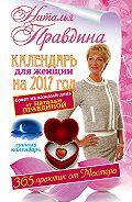 Наталия Правдина - Календарь для женщин на 2017 год. 365 практик от Мастера. Лунный календарь