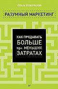 Ольга Юрковская - Разумный маркетинг. Как продавать больше при меньших затратах