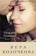 Вера Колочкова -Твоя жена Пенелопа