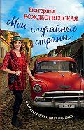 Екатерина Рождественская - Мои случайные страны. О путешествиях и происшествиях!