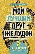 Елена Валерьевна Мотова -Мой лучший друг – желудок. Еда для умных людей