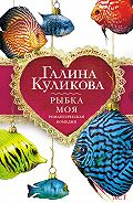 Галина Куликова -Рыбка моя