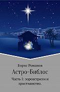 Борис Романов -Астро-Библос. Часть I: зороастризм и христианство