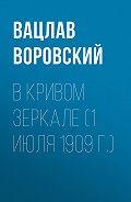 Вацлав Воровский - В кривом зеркале (1 июля 1909 г.)