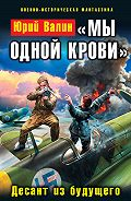 Юрий Павлович Валин -«Мы одной крови». Десант из будущего
