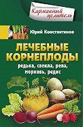Юрий Константинов -Лечебные корнеплоды. Редька, свекла, репа, морковь, редис