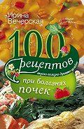 Ирина Вечерская - 100 рецептов при болезнях почек. Вкусно, полезно, душевно, целебно