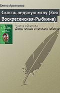 Елена Арсеньева - Сквозь ледяную мглу (Зоя Воскресенская-Рыбкина)