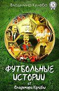 Владимир Кулеба -Футбольные истории от Владимира Кулебы