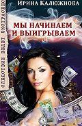 Ирина Калюжнова - Мы начинаем и выигрываем