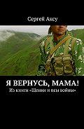 Сергей Аксу - Я вернусь, мама! Изкниги «Щенки ипсы войны»