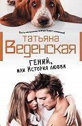 Татьяна Веденская -Гений, или История любви