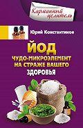 Юрий Константинов - Йод. Чудо-микроэлемент на страже вашего здоровья