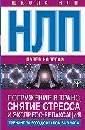Павел Колесов -НЛП. Погружение в транс, снятие стресса и экспресс-релаксация. Тренинг за 5000 долларов за 3 часа