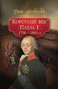 Коллектив Авторов - Короткий век Павла I. 1796–1801 гг.