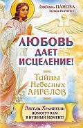 Любовь Панова, Варвара Ткаченко - Любовь дает исцеление! Ангелы-Хранители помогут вам в нужный момент!