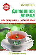 Ольга Романова - Домашняя аптека при гипертонии и головной боли
