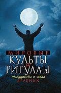 Ю. А. Матюхина -Мировые культы и ритуалы. Могущество и сила древних