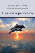 Айгуль Иксанова -Сказки и рассказы