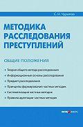 С. Н. Чурилов -Методика расследования преступлений. Общие положения