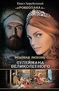 Павел Загребельный -Роксолана. Роковая любовь Сулеймана Великолепного