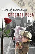 Сергей Парахин -Краснаяроза. Документальная повесть