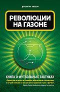 Джонатан Уилсон -Революция на газоне. Книга о футбольных тактиках