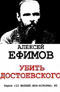 Алексей Ефимов - Убить Достоевского