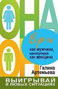 Галина Марковна Артемьева -Ври как мужчина, манипулируй как женщина