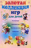 А. Ю. Мудрова -Золотая коллекция игр для детей. Развивающие, дидактические, сюжетно-ролевые, подвижные