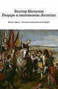 Виктор Шипунов -Рыцарь втитановых доспехах. Книга первая – Большое средневековое сафари