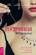Ирина Удилова, Антон Уступалов, Любовь Зимарина - Роскошная женщина. Как полюбить себя, стать женственной, счастливой и притягательной
