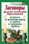Мария Баженова - Заговоры уральской целительницы Марии Баженовой на деньги, на денежную удачу и защиту от денежных пробоев