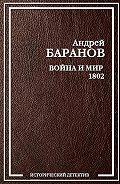 Андрей Баранов - Война и Мир – 1802